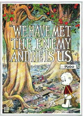 Pogo- We have met the enemy and he is us.